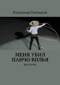 Владимир Плешаков - Меня убил Панчо Вилья