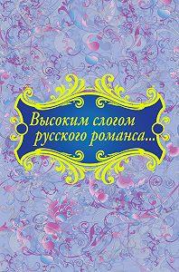 Коллектив Авторов - Высоким слогом русского романса… (сборник)