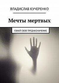 Владислав Кучеренко -Мечты мертвых. Узнай свое предназначение
