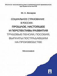 Михаил Захаров -Социальное страхование в России: прошлое, настоящее и перспективы развития. Трудовые пенсии, пособия, выплаты пострадавшим на производстве