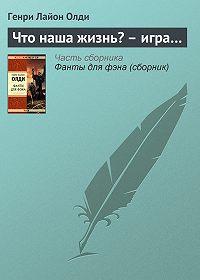 Генри Лайон Олди -Что наша жизнь?– игра…