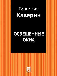 Вениамин Каверин -Освещенные окна