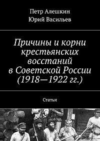 Юрий Васильев -Причины икорни крестьянских восстаний вСоветской России (1918—1922гг.). Статьи