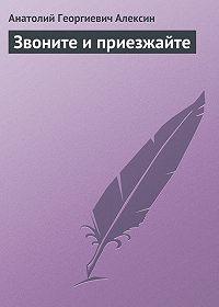 Анатолий Георгиевич Алексин -Звоните и приезжайте