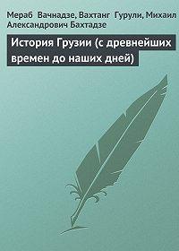 Михаил Бахтадзе -История Грузии (с древнейших времен до наших дней)