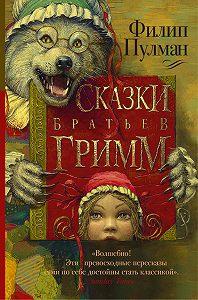 Филип Пулман -Сказки братьев Гримм (сборник)