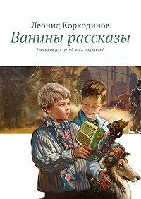 Леонид Коркодинов - Ванины рассказы. Рассказы для детей иих родителей