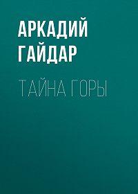 Аркадий Гайдар -Тайна горы