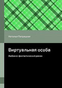 Наталья Патрацкая -Виртуальная особа. Любовно-фантастический роман