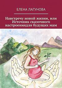 Елена Лагунова -Навстречу новой жизни, или Источник сказочного настроениядля будущихмам