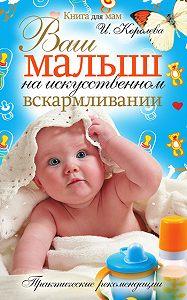 Ирина Королева -Ваш малыш на искусственном вскармливании. Практические рекомендации