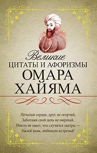 Омар Хайям -Великие цитаты и афоризмы Омара Хайяма