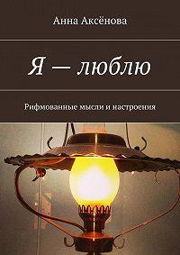 Анна Аксёнова -Я – люблю! Рифмованные мысли инастроения