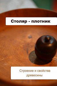 Илья Мельников - Столяр-плотник. Строение и свойства древесины