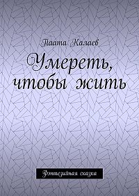Паата Калаев -Умереть, чтобыжить. Фэнтезийная сказка