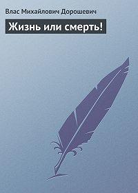 Влас Дорошевич - Жизнь или смерть!