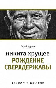 Сергей Хрущев -Никита Хрущев. Рождение сверхдержавы