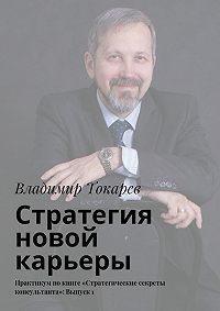 Владимир Токарев -Стратегия новой карьеры. Практикум покниге «Стратегические секреты консультанта»: Выпуск1