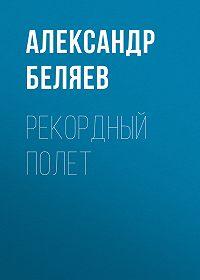 Александр Беляев -Рекордный полет