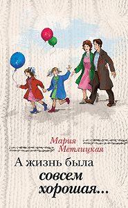 Мария Метлицкая - А жизнь была совсем хорошая (сборник)