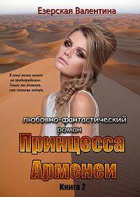 Валентина Езерская -Принцесса Арменеи. Книга 2. Серия: Идеальный треугольник