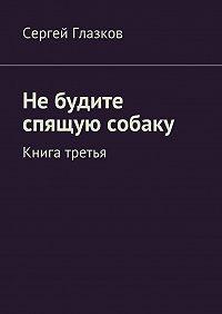 Сергей Глазков -Небудите спящую собаку. Книга третья