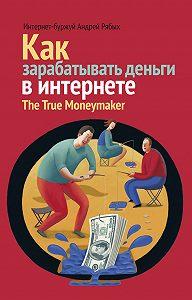 Андрей Владиславович Рябых -Как зарабатывать деньги в интернете. The True Мoneymaker