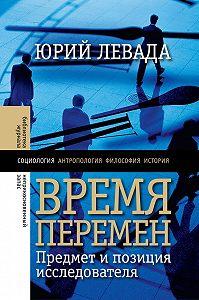 Юрий Левада - Время перемен. Предмет и позиция исследователя (сборник)