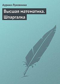 Аурика Луковкина -Высшая математика. Шпаргалка