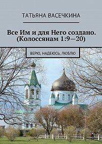 Татьяна Васечкина - Все Им идля Него создано. (Колоссянам 1:9—20). Верю, надеюсь, люблю