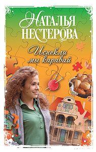 Наталья Нестерова -Испекли мы каравай (сборник)