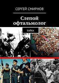 Сергей Смирнов -Слепой офтальмолог. Байка
