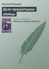 Наталья Резанова - Дело процентщика-убийцы