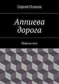 Сергей Осипов -Аппиева дорога. Повесть-эссе