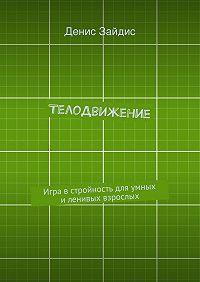 Денис Зайдис - ТелоДвижение. Игра в стройность для умных и ленивых взрослых