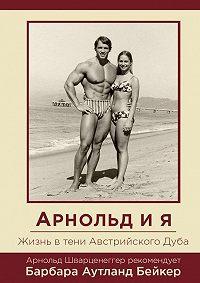 Барбара Аутланд Бейкер -Арнольд ия. Жизнь втени АвстрийскогоДуба