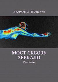 Алексей Шепелёв - Мост сквозь зеркало