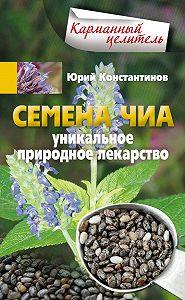 Юрий Константинов -Семена чиа. Уникальное природное лекарство