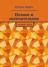 Роман Невич -Полное и окончательное. Хроника мифа