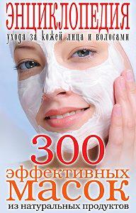 Татьяна Лагутина - 300 эффективных масок из натуральных продуктов. Энциклопедия ухода за кожей лица и волосами