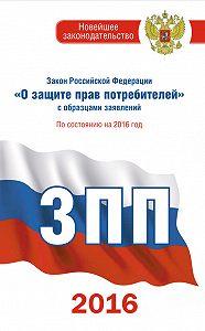Нормативные правовые акты -Закон Российской Федерации «О защите прав потребителей» собразцами заявлений: по состоянию на 2016 год