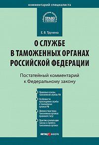 Е. В. Трунина - Комментарий к Федеральному закону «О службе в таможенных органах Российской Федерации» (постатейный)