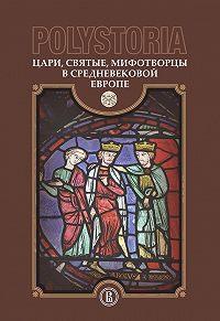 Коллектив авторов -Polystoria. Цари, святые, мифотворцы в средневековой Европе