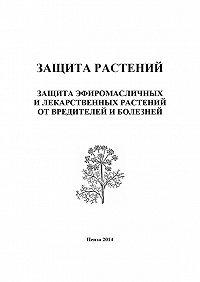Ирина Кошеляева -Защита растений. Защита эфиромасличных и лекарственных растений от вредителей и болезней
