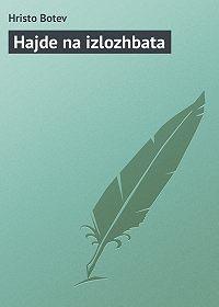 Hristo Botev -Hajde na izlozhbata