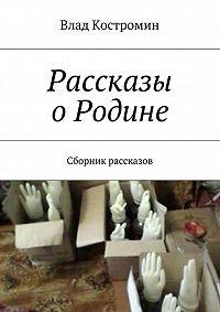 Влад Костромин -Рассказы оРодине. Сборник рассказов