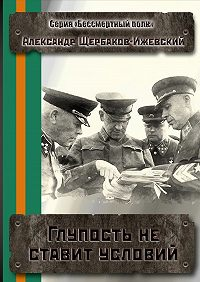 Александр Щербаков-Ижевский -Глупость не ставит условий. Серия «Бессмертный полк»