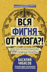 Василий Васильевич Чибисов -Вся фигня – от мозга?! Простая психосоматика для сложных граждан