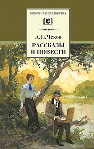 Антон Чехов -Рассказы и повести