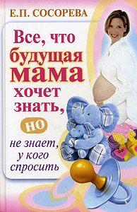 Елена Петровна Сосорева - Все, что будущая мама хочет знать, но не знает, у кого спросить